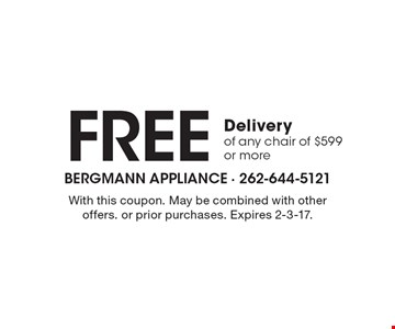 Free Delivery of any chair of $599 or more. With this coupon. May be combined with other offers. or prior purchases. Expires 2-3-17.