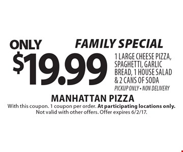 Family special. $19.99 1 large cheese pizza, spaghetti, garlic bread, 1 house salad & 2 cans of soda. Pickup Only - Non Delivery. With this coupon. 1 coupon per order. At participating locations only. Not valid with other offers. Offer expires 6/2/17.