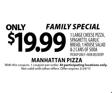 Family special! $19.99 1 large cheese pizza, spaghetti, garlic bread, 1 house salad & 2 cans of soda. Pickup Only - Non Delivery. With this coupon. 1 coupon per order. At participating locations only. Not valid with other offers. Offer expires 3/24/17.