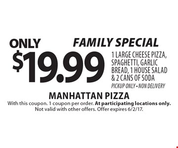 Family special. $19.99 1 large cheese pizza, spaghetti, garlic bread, 1 house salad & 2 cans of soda. Pickup Only. Non Delivery. With this coupon. 1 coupon per order. At participating locations only. Not valid with other offers. Offer expires 6/2/17.