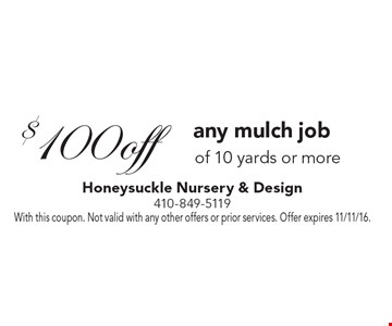$100 off any mulch job of 10 yards or more. With this coupon. Not valid with any other offers or prior services. Offer expires 11/11/16.
