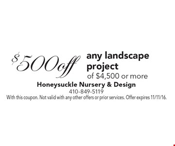 $500 off any landscape project of $4,500 or more. With this coupon. Not valid with any other offers or prior services. Offer expires 11/11/16.