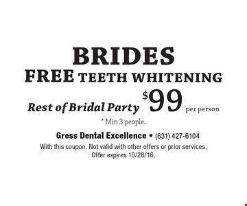 Brides Free Teeth Whitening. Rest of Bridal Party $99 per person. *Min 3 people. With this coupon. Not valid with other offers or prior services.Offer expires 10/28/16.