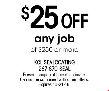 $25 OFF any job of $250 or more. Present coupon at time of estimate. Can not be combined with other offers. Expires 10-31-16.