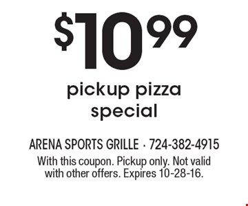 $10.99 pickup pizza special. With this coupon. Pickup only. Not valid with other offers. Expires 10-28-16.