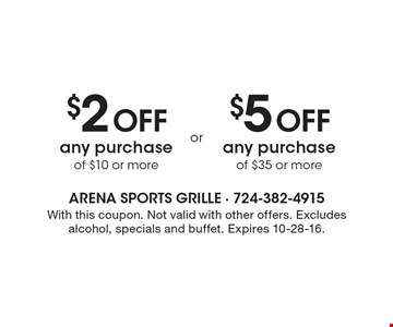 $2 Off any purchase of $10 or more OR $5 Off any purchase of $35 or more. With this coupon. Not valid with other offers. Excludes alcohol, specials and buffet. Expires 10-28-16.