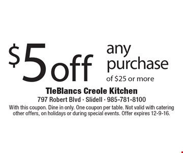 $5 off any purchase of $25 or more. With this coupon. Dine in only. One coupon per table. Not valid with catering other offers, on holidays or during special events. Offer expires 12-9-16.