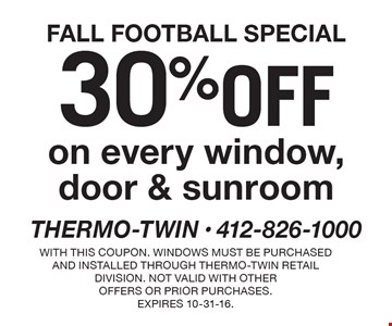 FALL FOOTBALL SPECIAL 30% off on every window, door & sunroom. With this coupon. Windows must be purchased and installed through Thermo-Twin retail division. Not valid with other offers or prior purchases.Expires 10-31-16.