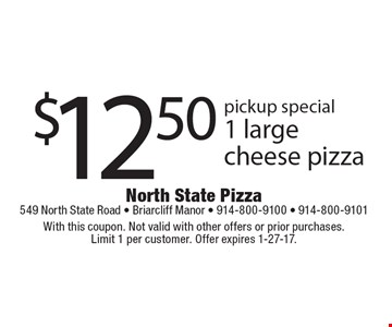 Pickup Special: $12.50 for 1 large cheese pizza. With this coupon. Not valid with other offers or prior purchases. Limit 1 per customer. Offer expires 1-27-17.