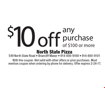 $10 off any purchase of $100 or more. With this coupon. Not valid with other offers or prior purchases. Must mention coupon when ordering by phone for delivery. Offer expires 2-24-17.