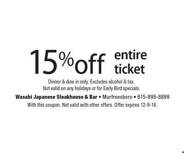15% off entire ticket. Dinner & dine in only. Excludes alcohol & tax. Not valid on any holidays or for Early Bird specials. With this coupon. Not valid with other offers. Offer expires 12-9-16.