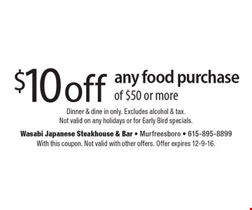 $10 off any food purchase of $50 or more. Dinner & dine in only. Excludes alcohol & tax. Not valid on any holidays or for Early Bird specials. With this coupon. Not valid with other offers. Offer expires 12-9-16.