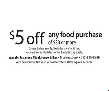 $5 off any food purchase of $30 or more. Dinner & dine in only. Excludes alcohol & tax. Not valid on any holidays or for Early Bird specials. With this coupon. Not valid with other offers. Offer expires 12-9-16.