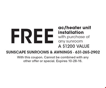 FREE ac/heater unit installation with purchase of any sunroom. A $1200 VALUE. With this coupon. Cannot be combined with any other offer or special. Expires 10-28-16.