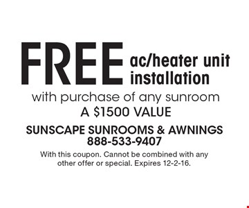 Free ac/heater unit installation with purchase of any sunroom. A $1500 value. With this coupon. Cannot be combined with any other offer or special. Expires 12-2-16.