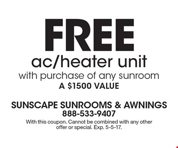 FREE ac/heater unit with purchase of any sunroom, A $1500 VALUE. With this coupon. Cannot be combined with any other offer or special. Exp. 5-5-17.