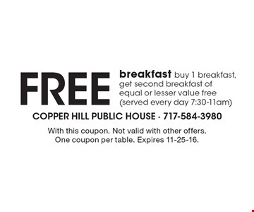 Free breakfast buy 1 breakfast, get second breakfast of equal or lesser value free (served every day 7:30-11am). With this coupon. Not valid with other offers. One coupon per table. Expires 11-25-16.