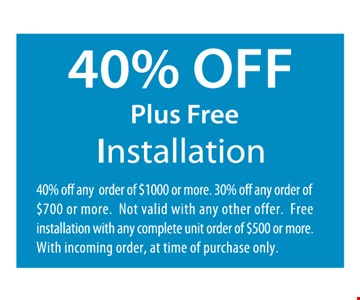 40% Off Plus Free Installation. 40% off any order of $1000 or more. 30% off any order of $700 or more. Not valid with any other offer. Free installation with any complete unit order of $500 or more. With incoming order, at time of purchase only.