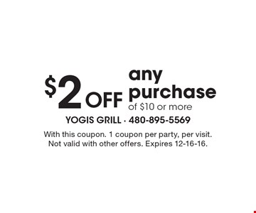 $2 off any purchase of $10 or more. With this coupon. 1 coupon per party, per visit. Not valid with other offers. Expires 12-16-16.