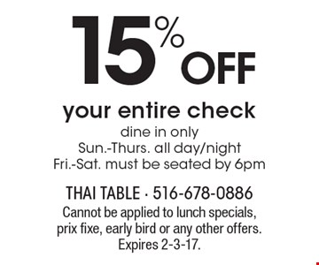 15% Offyour entire check, dine in only. Sun.-Thurs. all day/nightFri.-Sat. must be seated by 6pm. Cannot be applied to lunch specials,prix fixe, early bird or any other offers.Expires 2-3-17.