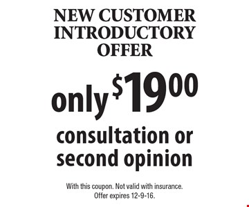 New Customer Introductory Offer. Consultation or second opinion only $19.00. With this coupon. Not valid with insurance. Offer expires 12-9-16.