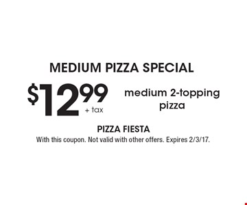 MEDIUM PIZZA SPECIAL-  $12.99 + tax medium 2-topping pizza. With this coupon. Not valid with other offers. Expires 2/3/17.