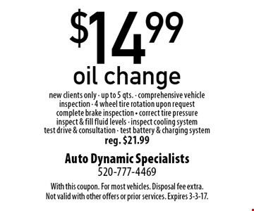 $14.99 oil change. New clients only. Up to 5 qts. Comprehensive vehicle inspection, 4 wheel tire rotation upon request, complete brake inspection, correct tire pressure, inspect & fill fluid levels, inspect cooling system, test drive & consultation, test battery & charging system. Reg. $21.99. With this coupon. For most vehicles. Disposal fee extra. Not valid with other offers or prior services. Expires 3-3-17.