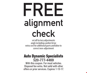 FREE alignment check set all factory adjustments, angle including camber & toe, extra cost for additional parts and labor to correct non-adjustment. With this coupon. For most vehicles. Disposal fee extra. Not valid with other offers or prior services. Expires 1-13-17.