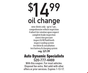 $14.99 oil change new clients only - up to 5 qts., comprehensive vehicle inspection, 4 wheel tire rotation upon request, complete brake inspection, correct tire pressure, inspect & fill fluid levels inspect cooling system, test drive & consultation, test battery & charging system. reg. $21.99. With this coupon. For most vehicles. Disposal fee extra. Not valid with other offers or prior services. Expires 1-13-17.
