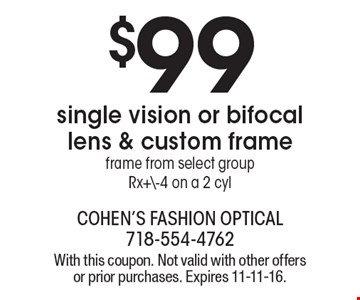 $99 single vision or bifocal lens & custom frame. Frame from select group. Rx+\-4 on a 2 cyl. With this coupon. Not valid with other offers or prior purchases. Expires 11-11-16.