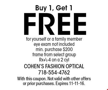 Buy 1, get 1 free for yourself or a family member. Eye exam not included. Min. purchase $200. Frame from select group. Rx+\-4 on a 2 cyl. With this coupon. Not valid with other offers or prior purchases. Expires 11-11-16.