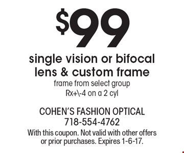 $99 single vision or bifocal lens & custom frame. Frame from select groupRx+\-4 on a 2 cyl. With this coupon. Not valid with other offers or prior purchases. Expires 1-6-17.