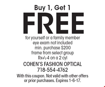 Buy 1, Get 1FREE, for yourself or a family member. Eye exam not included. Min. purchase $200. Frame from select groupRx+\-4 on a 2 cyl. With this coupon. Not valid with other offers or prior purchases. Expires 1-6-17.