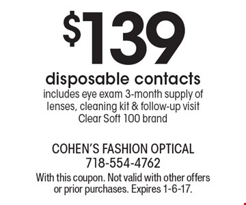 $139 disposable contacts. Includes eye exam 3-month supply of lenses, cleaning kit & follow-up visitClear Soft 100 brand. With this coupon. Not valid with other offers or prior purchases. Expires 1-6-17.