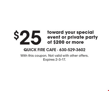 $25 toward your special event or private party of $200 or more. With this coupon. Not valid with other offers. Expires 2-3-17.