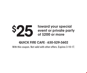 $25 toward your special event or private party of $200 or more. With this coupon. Not valid with other offers. Expires 3-10-17.