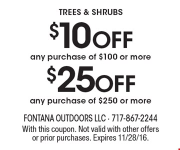 TREES & SHRUBS $10 OFF any purchase of $100 or more OR $25 OFF any purchase of $250 or more. With this coupon. Not valid with other offers or prior purchases. Expires 11/28/16.