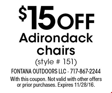 $15 OFF Adirondack chairs (style # 151). With this coupon. Not valid with other offers or prior purchases. Expires 11/28/16.