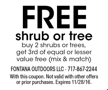 Free shrub or tree. Buy 2 shrubs or trees, get 3rd of equal or lesser value free (mix & match). With this coupon. Not valid with other offers or prior purchases. Expires 11/28/16.