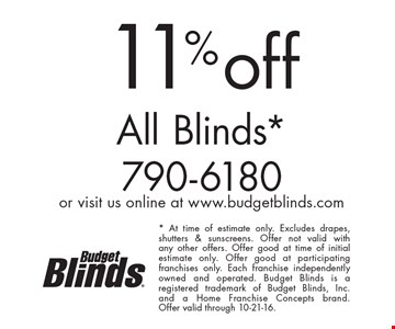 11% off All Blinds. At time of estimate only. Excludes drapes, shutters & sunscreens. Offer not valid with any other offers. Offer good at time of initial estimate only. Offer good at participating franchises only. Each franchise independently owned and operated. Budget Blinds is a registered trademark of Budget Blinds, Inc. and a Home Franchise Concepts brand. Offer valid through 10-21-16.