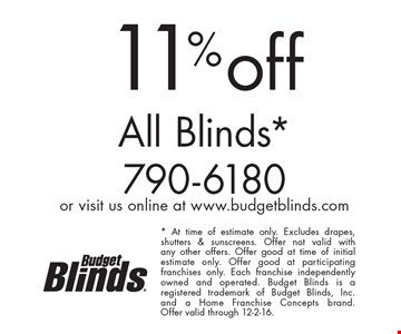 11% off All Blinds*. * At time of estimate only. Excludes drapes, shutters & sunscreens. Offer not valid with any other offers. Offer good at time of initial estimate only. Offer good at participating franchises only. Each franchise independently owned and operated. Budget Blinds is a registered trademark of Budget Blinds, Inc. and a Home Franchise Concepts brand. Offer valid through 12-2-16.