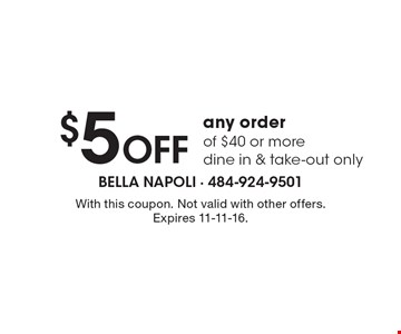 $5 Off Any Order Of $40 Or More. Dine in & take-out only. With this coupon. Not valid with other offers. Expires 11-11-16.