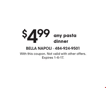 $4.99 any pasta dinner. With this coupon. Not valid with other offers. Expires 1-6-17.