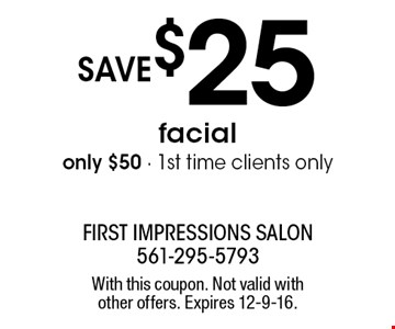 save $25 facial. only $50 - 1st time clients only. With this coupon. Not valid with other offers. Expires 12-9-16.