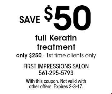 only $250 full Keratin treatment. save $50. 1st time clients only. With this coupon. Not valid with other offers. Expires 2-3-17.
