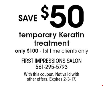 only $100 temporary Keratin treatment. save $50.1st time clients only. With this coupon. Not valid with other offers. Expires 2-3-17.