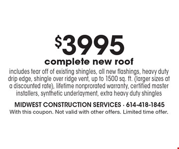 $3995 complete new roof. Includes tear off of existing shingles, all new flashings, heavy duty drip edge, shingle over ridge vent, up to 1500 sq. ft. (larger sizes at a discounted rate), lifetime nonprorated warranty, certified master installers, synthetic underlayment, extra heavy duty shingles. With this coupon. Not valid with other offers. Limited time offer.