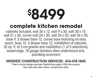 $8499 complete kitchen remodel. Cabinets included, wall 36 x 12, wall 9 x 30, wall 30 x 15, wall 21 x 30, corner wall 24 x 30, wall 24 x 30, wall 36 x 30, base 9, 3 drawer base 12, corner base featuring an easy reach, base 15, 3 drawer base 12, installation of cabinets, 32 sq. ft. of 3 cm granite and installation (1 of 5 selections), eased edge, 18 gauge stainless steel undermount sink, plumbing reconnect. *Free in-home design services. Restrictions apply. With this coupon. Not valid with other offers. Limited time offer.