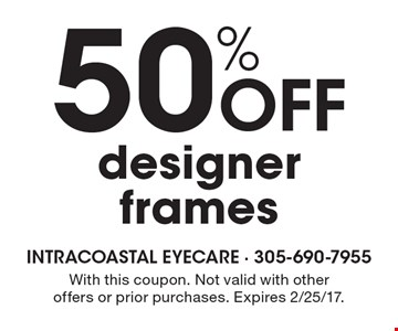 50% Off designer frames. With this coupon. Not valid with other offers or prior purchases. Expires 2/25/17.