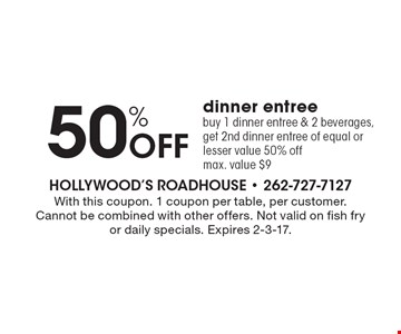 50% off dinner entree buy 1 dinner entree & 2 beverages, get 2nd dinner entree of equal or lesser value 50% off. Max. value $9. With this coupon. 1 coupon per table, per customer. Cannot be combined with other offers. Not valid on fish fry or daily specials. Expires 2-3-17.